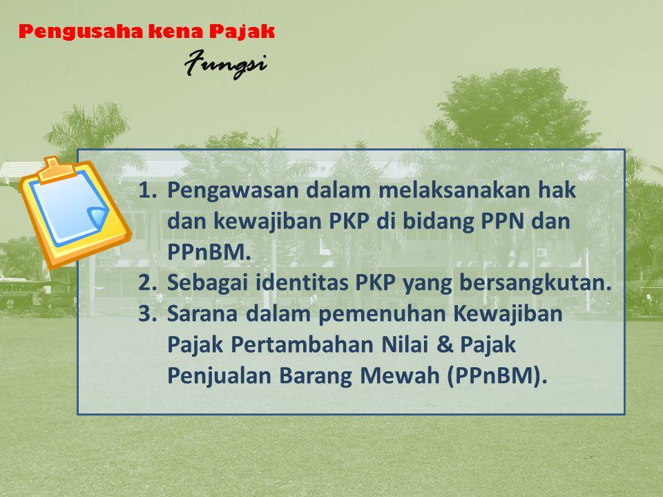 Pengusaha kena Pajak Fungsi 1.Pengawasan dalam melaksanakan hak dan kewajiban PKP di bidang PPN dan PPnBM.