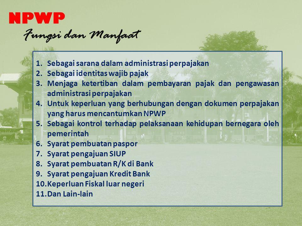 NPWP Fungsi dan Manfaat 1.Sebagai sarana dalam administrasi perpajakan 2.Sebagai identitas wajib pajak 3.Menjaga ketertiban dalam pembayaran pajak dan pengawasan administrasi perpajakan 4.Untuk keperluan yang berhubungan dengan dokumen perpajakan yang harus mencantumkan NPWP 5.Sebagai kontrol terhadap pelaksanaan kehidupan bernegara oleh pemerintah 6.Syarat pembuatan paspor 7.Syarat pengajuan SIUP 8.Syarat pembuatan R/K di Bank 9.Syarat pengajuan Kredit Bank 10.Keperluan Fiskal luar negeri 11.Dan Lain-lain Fungsi NPWP