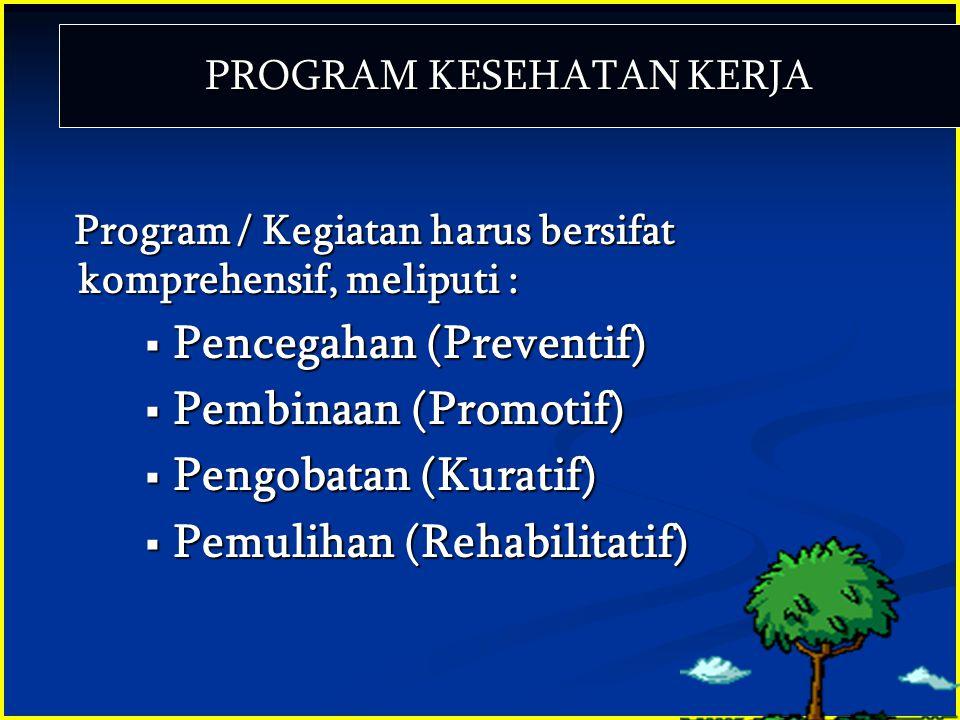 PROGRAM KESEHATAN KERJA Program / Kegiatan harus bersifat komprehensif, meliputi :  Pencegahan (Preventif)  Pembinaan (Promotif)  Pengobatan (Kurat