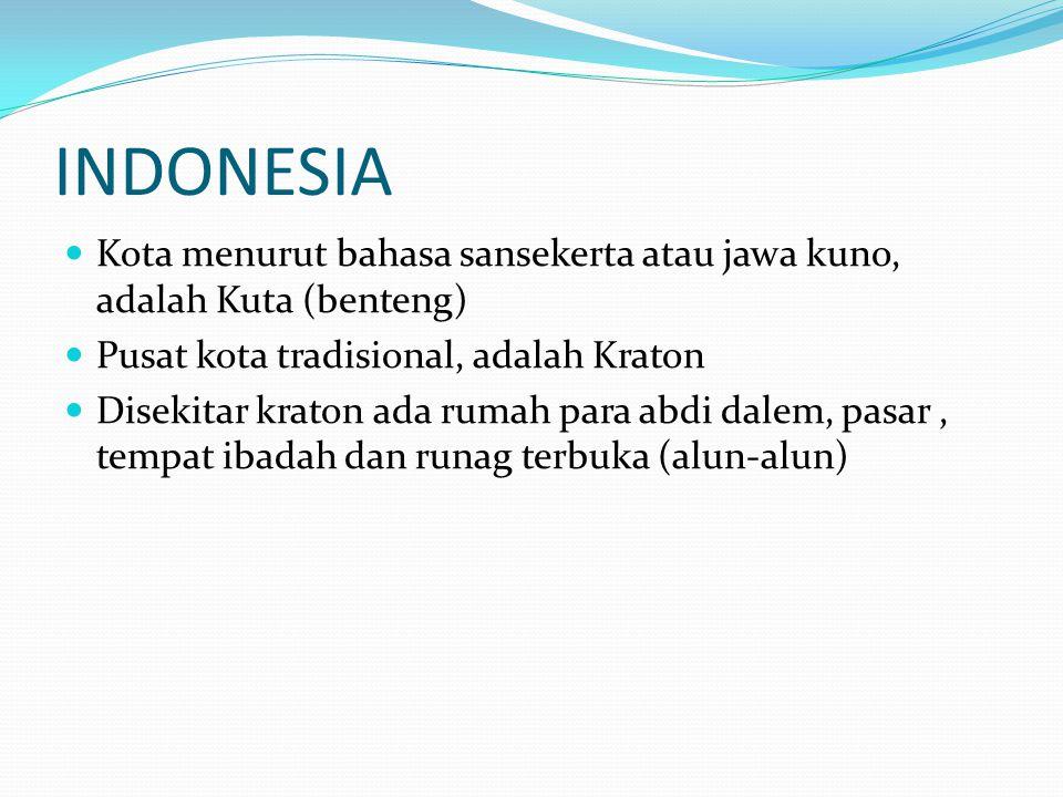 INDONESIA Kota menurut bahasa sansekerta atau jawa kuno, adalah Kuta (benteng) Pusat kota tradisional, adalah Kraton Disekitar kraton ada rumah para abdi dalem, pasar, tempat ibadah dan runag terbuka (alun-alun)
