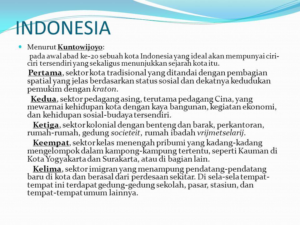 INDONESIA Menurut Kuntowijoyo: pada awal abad ke-20 sebuah kota Indonesia yang ideal akan mempunyai ciri- ciri tersendiri yang sekaligus menunjukkan s