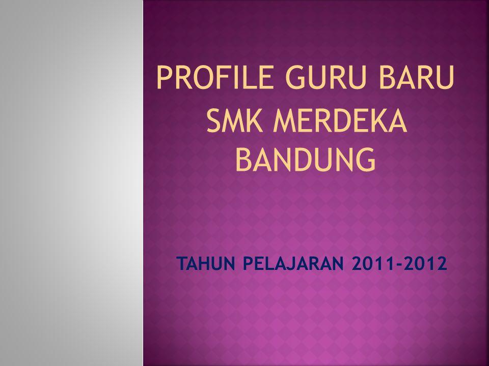 TAHUN PELAJARAN 2011-2012 PROFILE GURU BARU SMK MERDEKA BANDUNG