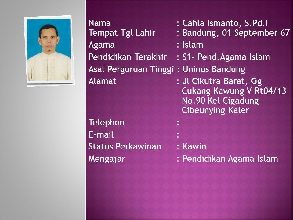 Nama: Cahla Ismanto, S.Pd.I Tempat Tgl Lahir: Bandung, 01 September 67 Agama : Islam Pendidikan Terakhir: S1- Pend.Agama Islam Asal Perguruan Tinggi :
