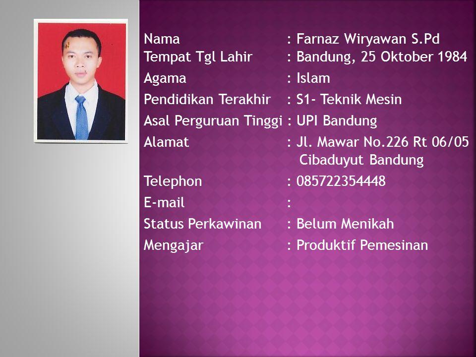 Nama: Farnaz Wiryawan S.Pd Tempat Tgl Lahir: Bandung, 25 Oktober 1984 Agama : Islam Pendidikan Terakhir: S1- Teknik Mesin Asal Perguruan Tinggi : UPI