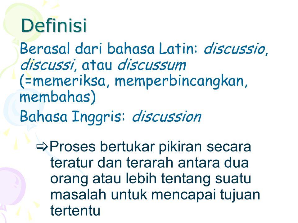 Definisi Berasal dari bahasa Latin: discussio, discussi, atau discussum (=memeriksa, memperbincangkan, membahas) Bahasa Inggris: discussion PP roses bertukar pikiran secara teratur dan terarah antara dua orang atau lebih tentang suatu masalah untuk mencapai tujuan tertentu