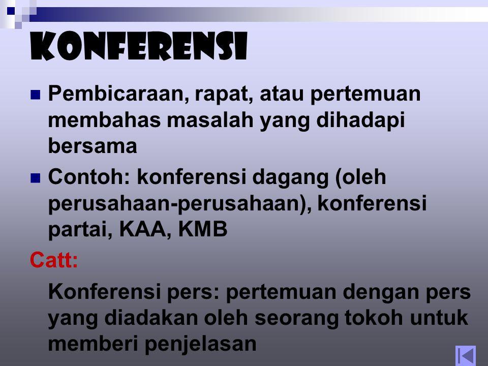 Konferensi Pembicaraan, rapat, atau pertemuan membahas masalah yang dihadapi bersama Contoh: konferensi dagang (oleh perusahaan-perusahaan), konferensi partai, KAA, KMB Catt: Konferensi pers: pertemuan dengan pers yang diadakan oleh seorang tokoh untuk memberi penjelasan