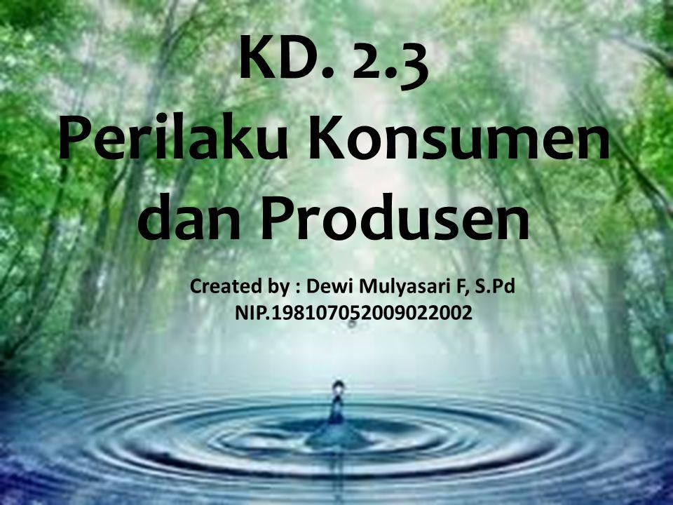 KD. 2.3 Perilaku Konsumen dan Produsen Created by : Dewi Mulyasari F, S.Pd NIP.198107052009022002