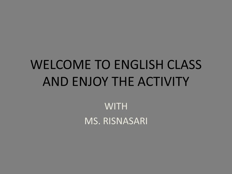 WELCOME TO ENGLISH CLASS AND ENJOY THE ACTIVITY WITH MS. RISNASARI