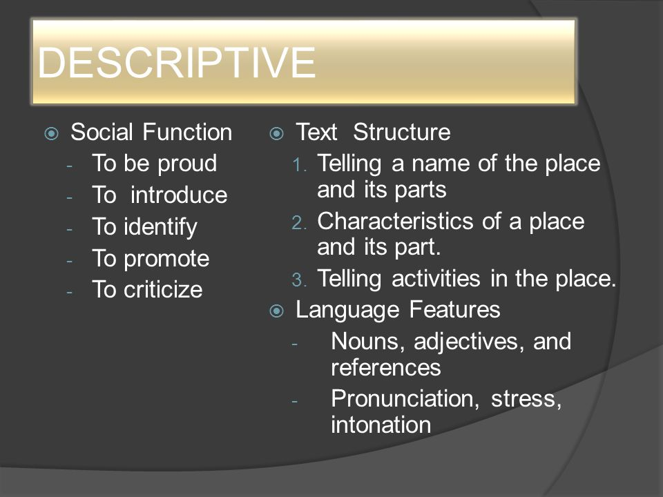 DESCRIPTIVE  Social Function - To be proud - To introduce - To identify - To promote - To criticize  Text Structure 1. Telling a name of the place a