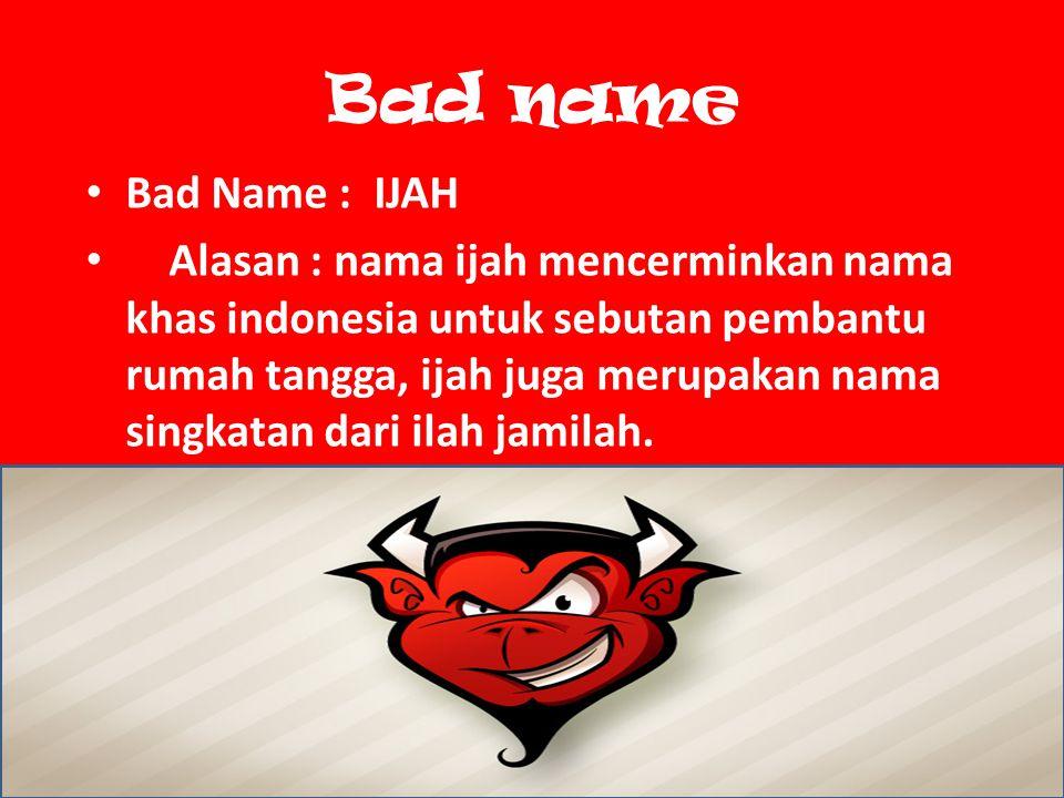 Bad name Bad Name : IJAH Alasan : nama ijah mencerminkan nama khas indonesia untuk sebutan pembantu rumah tangga, ijah juga merupakan nama singkatan dari ilah jamilah.