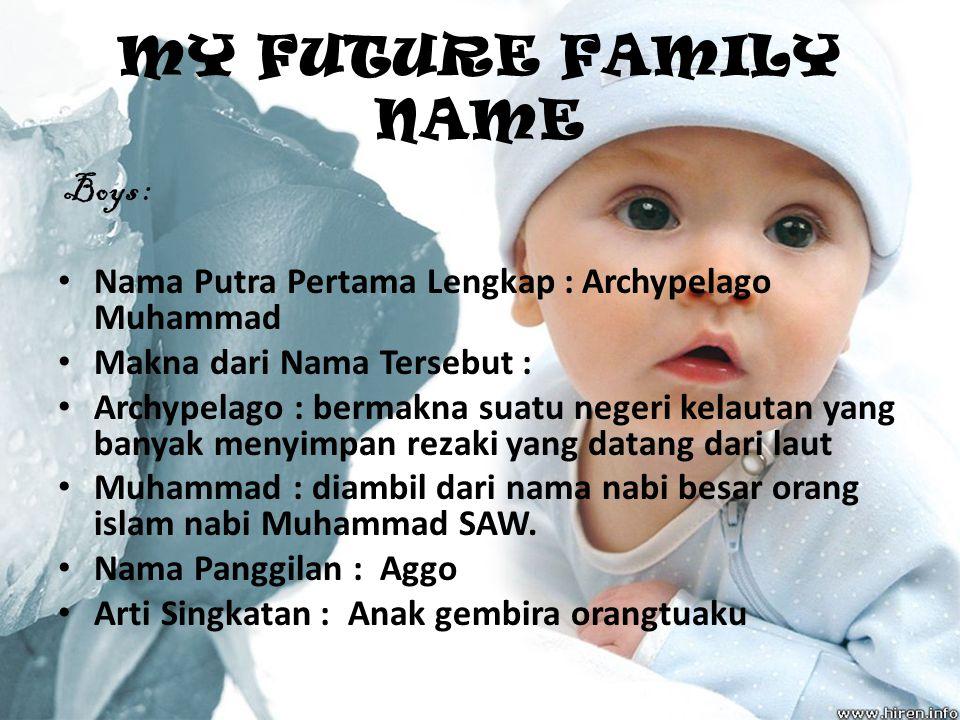 MY FUTURE FAMILY NAME Boys : Nama Putra Pertama Lengkap : Archypelago Muhammad Makna dari Nama Tersebut : Archypelago : bermakna suatu negeri kelautan yang banyak menyimpan rezaki yang datang dari laut Muhammad : diambil dari nama nabi besar orang islam nabi Muhammad SAW.