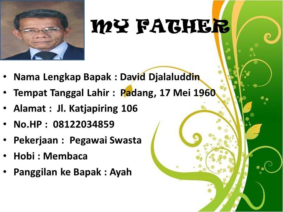 MY FATHER Nama Lengkap Bapak : David Djalaluddin Tempat Tanggal Lahir : Padang, 17 Mei 1960 Alamat : Jl. Katjapiring 106 No.HP : 08122034859 Pekerjaan