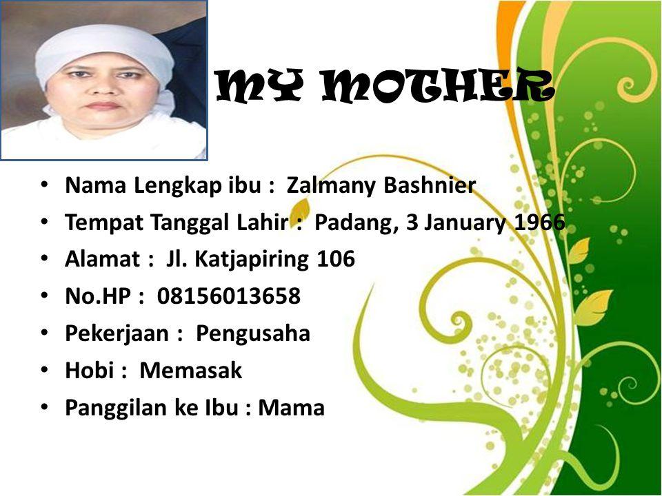 MY MOTHER Nama Lengkap ibu : Zalmany Bashnier Tempat Tanggal Lahir : Padang, 3 January 1966 Alamat : Jl. Katjapiring 106 No.HP : 08156013658 Pekerjaan