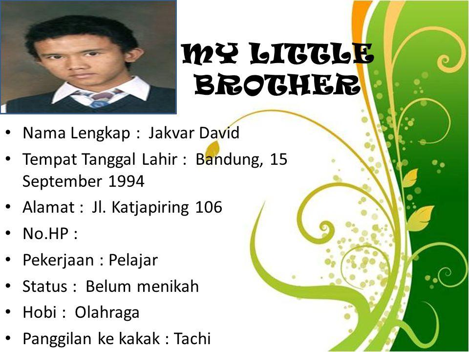 MY LITTLE BROTHER Nama Lengkap : Jakvar David Tempat Tanggal Lahir : Bandung, 15 September 1994 Alamat : Jl. Katjapiring 106 No.HP : Pekerjaan : Pelaj