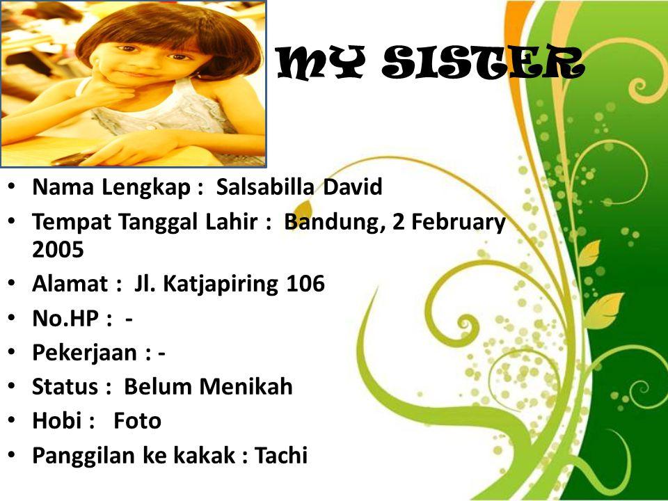 MY SISTER Nama Lengkap : Salsabilla David Tempat Tanggal Lahir : Bandung, 2 February 2005 Alamat : Jl. Katjapiring 106 No.HP : - Pekerjaan : - Status