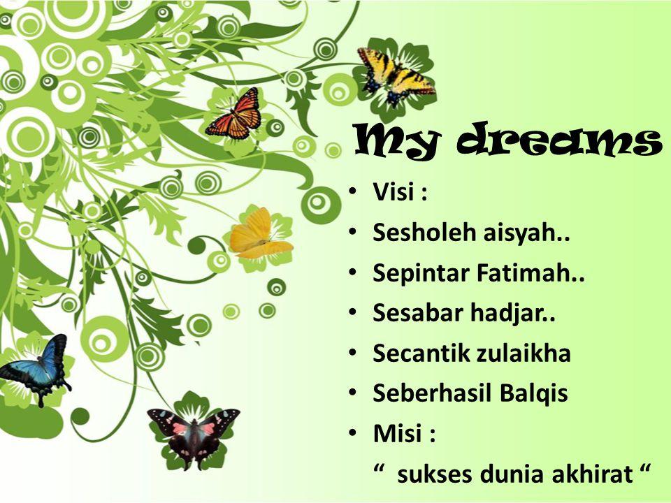 """My dreams Visi : Sesholeh aisyah.. Sepintar Fatimah.. Sesabar hadjar.. Secantik zulaikha Seberhasil Balqis Misi : """" sukses dunia akhirat """""""