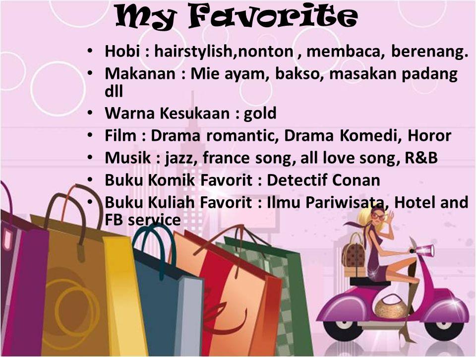 My Favorite Hobi : hairstylish,nonton, membaca, berenang. Makanan : Mie ayam, bakso, masakan padang dll Warna Kesukaan : gold Film : Drama romantic, D