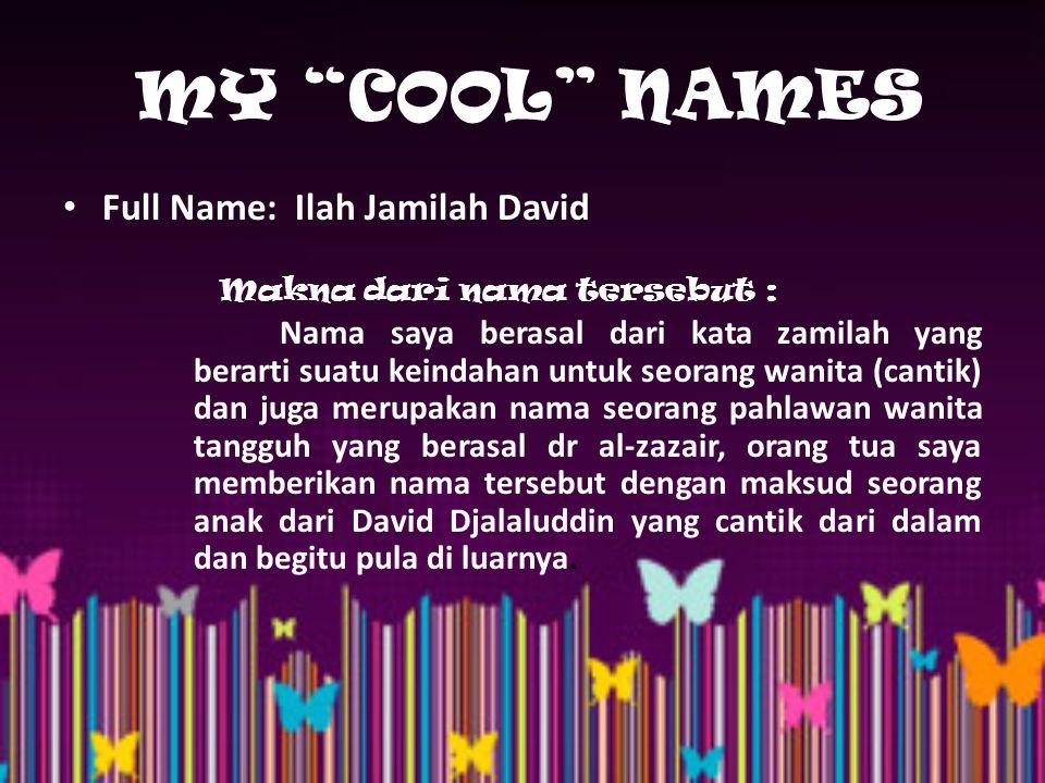 MY COOL NAMES Full Name: Ilah Jamilah David Makna dari nama tersebut : Nama saya berasal dari kata zamilah yang berarti suatu keindahan untuk seorang wanita (cantik) dan juga merupakan nama seorang pahlawan wanita tangguh yang berasal dr al-zazair, orang tua saya memberikan nama tersebut dengan maksud seorang anak dari David Djalaluddin yang cantik dari dalam dan begitu pula di luarnya.