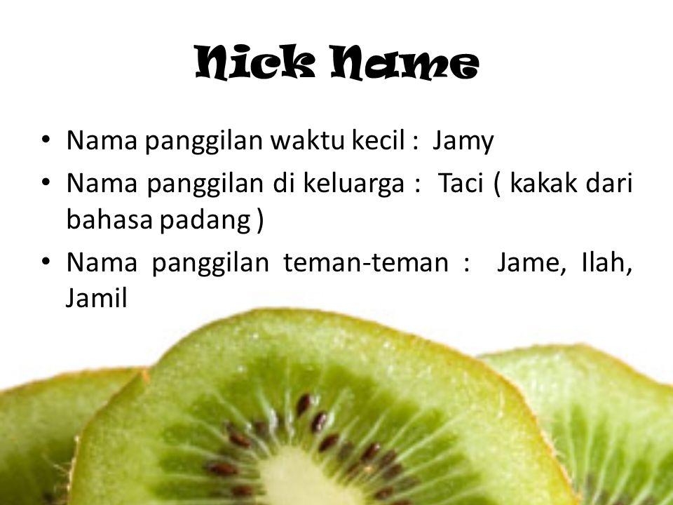 Nick Name Nama panggilan waktu kecil : Jamy Nama panggilan di keluarga : Taci ( kakak dari bahasa padang ) Nama panggilan teman-teman : Jame, Ilah, Ja