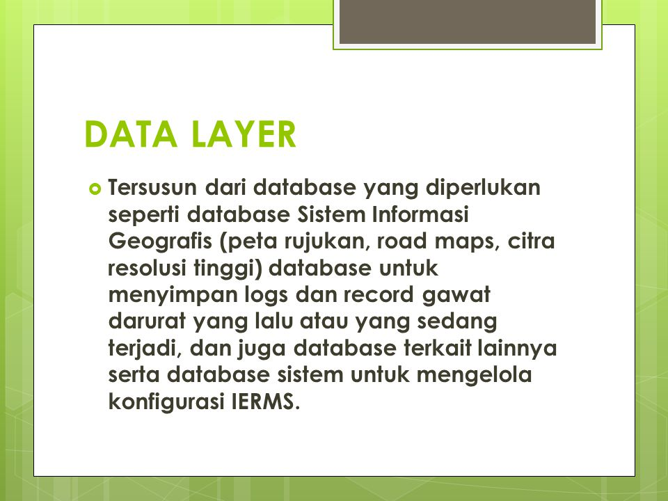 DATA LAYER  Tersusun dari database yang diperlukan seperti database Sistem Informasi Geografis (peta rujukan, road maps, citra resolusi tinggi) datab