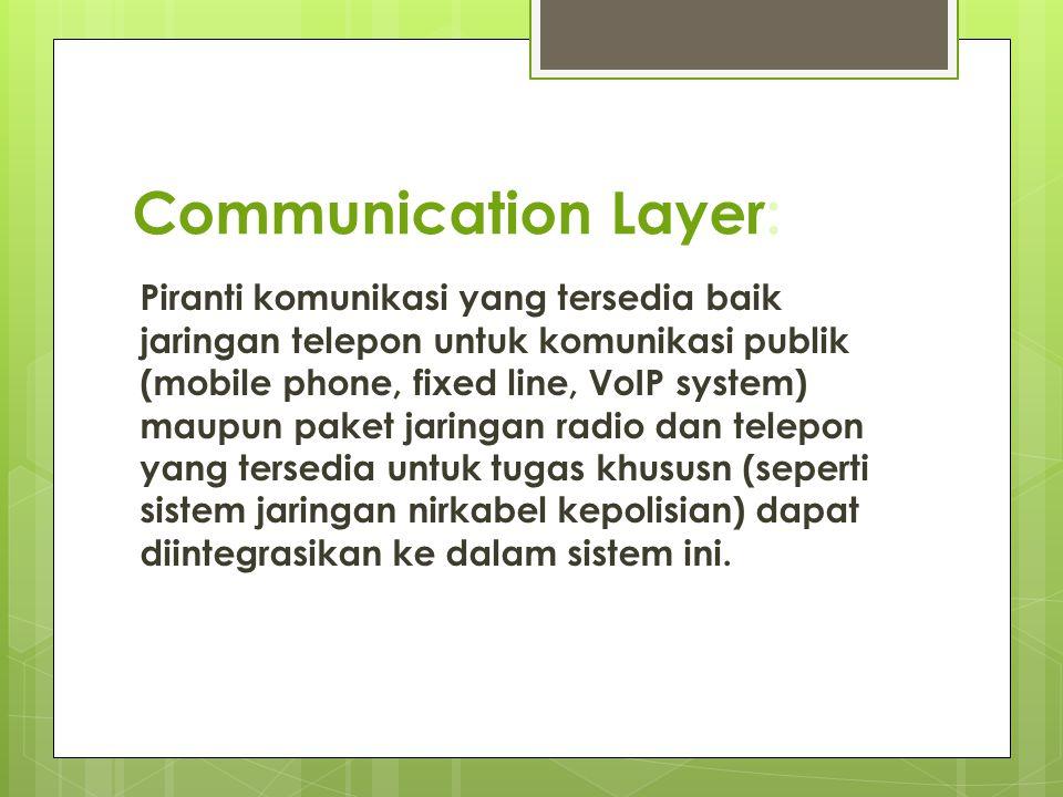 Communication Layer: Piranti komunikasi yang tersedia baik jaringan telepon untuk komunikasi publik (mobile phone, fixed line, VoIP system) maupun pak