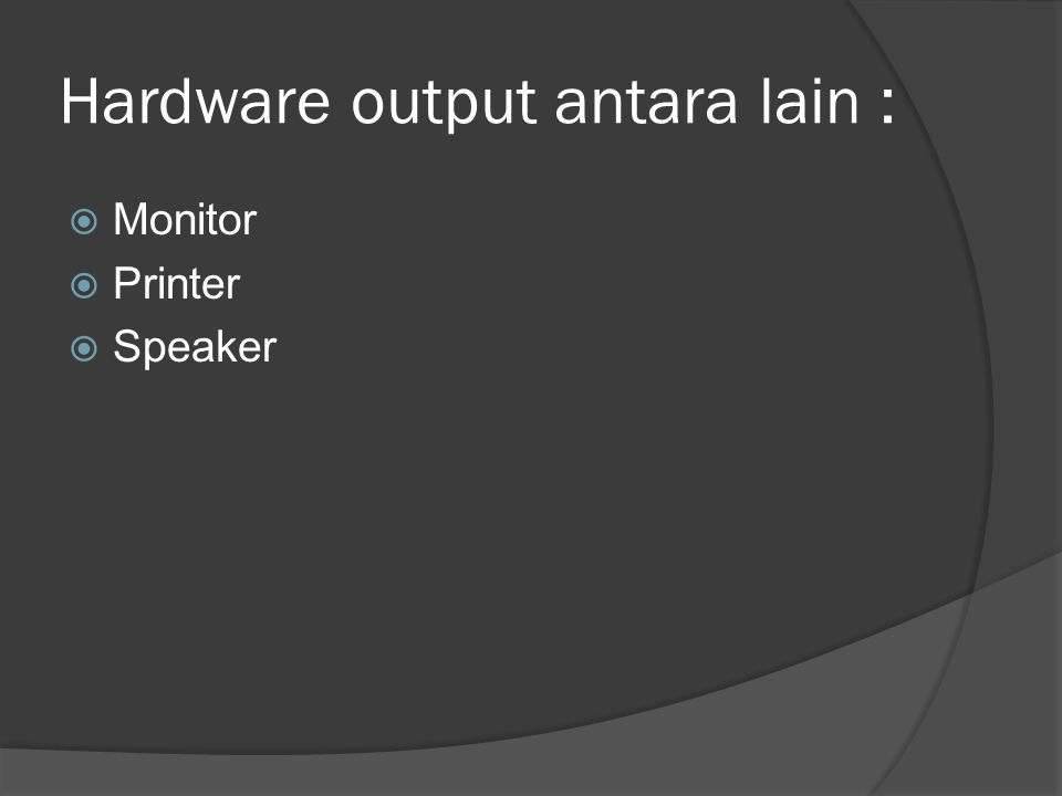 Hardware output antara lain :  Monitor  Printer  Speaker