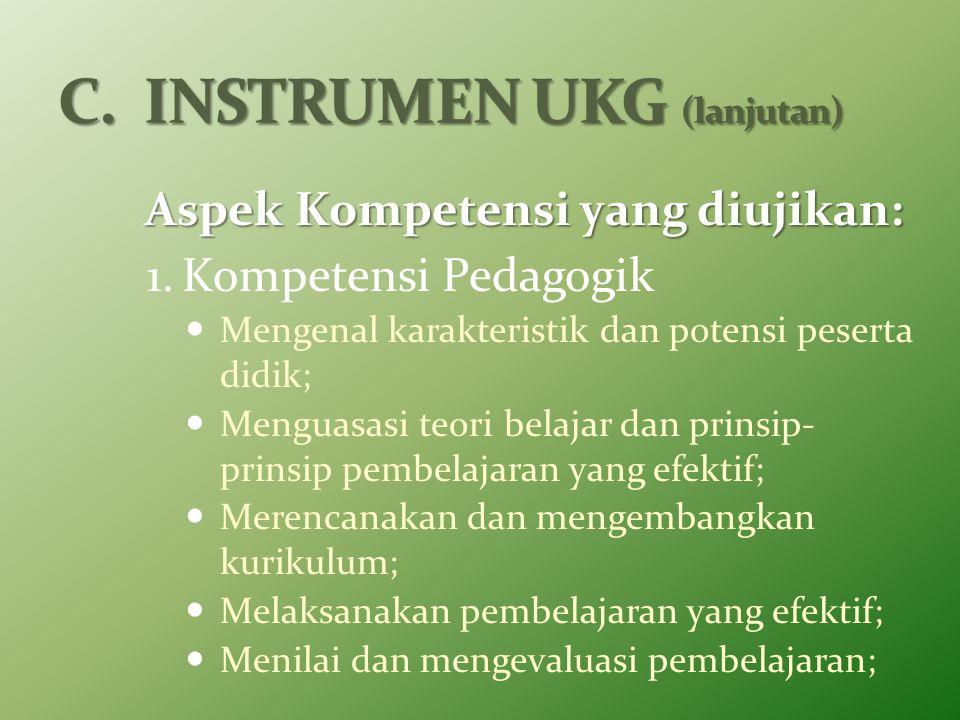 Aspek Kompetensi yang diujikan: 1.Kompetensi Pedagogik Mengenal karakteristik dan potensi peserta didik; Menguasasi teori belajar dan prinsip- prinsip pembelajaran yang efektif; Merencanakan dan mengembangkan kurikulum; Melaksanakan pembelajaran yang efektif; Menilai dan mengevaluasi pembelajaran;