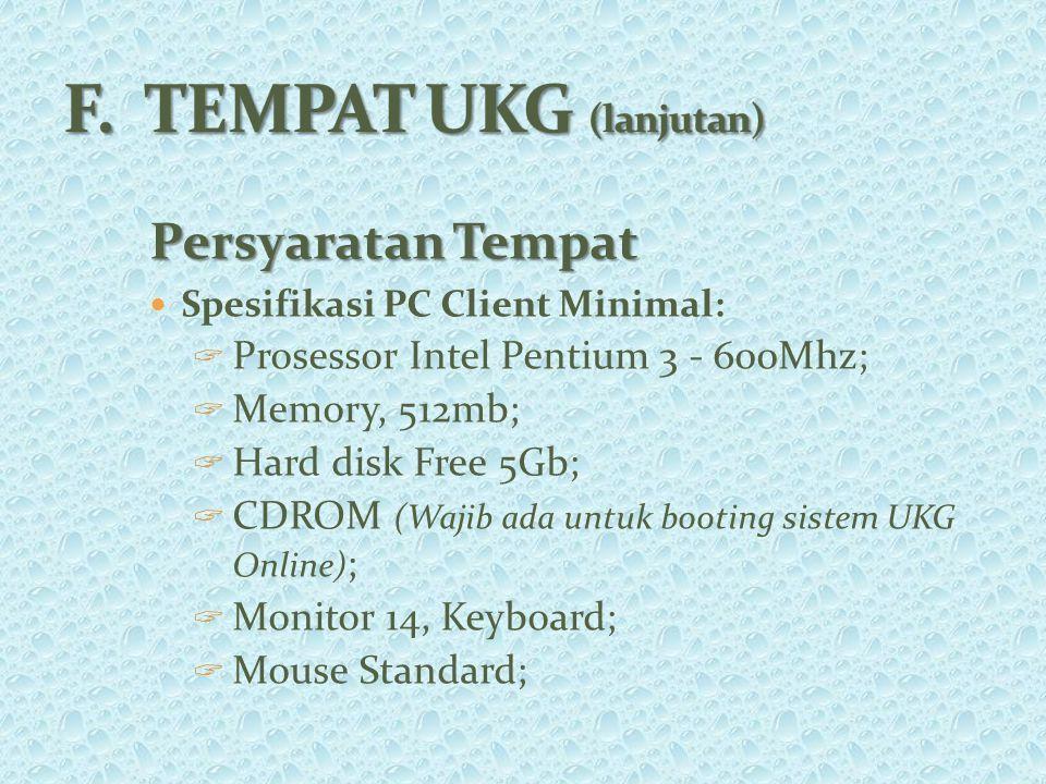 Persyaratan Tempat Spesifikasi PC Client Minimal:  Prosessor Intel Pentium 3 - 600Mhz;  Memory, 512mb;  Hard disk Free 5Gb;  CDROM (Wajib ada untuk booting sistem UKG Online) ;  Monitor 14, Keyboard;  Mouse Standard;