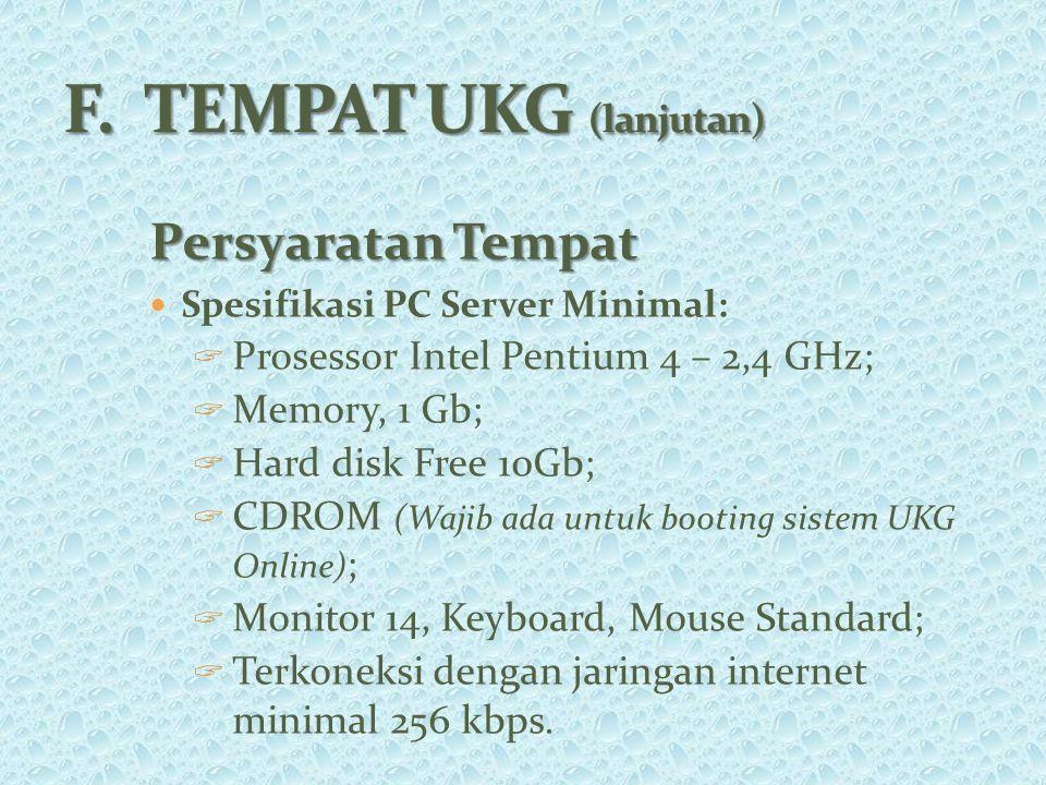 Persyaratan Tempat Spesifikasi PC Server Minimal:  Prosessor Intel Pentium 4 – 2,4 GHz;  Memory, 1 Gb;  Hard disk Free 10Gb;  CDROM (Wajib ada untuk booting sistem UKG Online) ;  Monitor 14, Keyboard, Mouse Standard;  Terkoneksi dengan jaringan internet minimal 256 kbps.