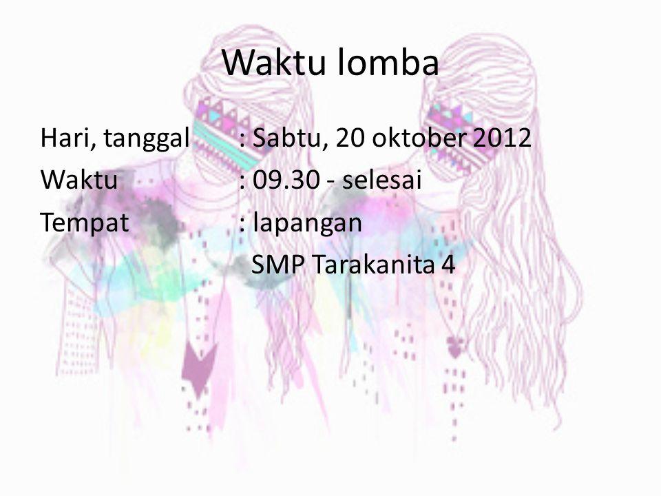 Waktu lomba Hari, tanggal : Sabtu, 20 oktober 2012 Waktu: 09.30 - selesai Tempat: lapangan SMP Tarakanita 4