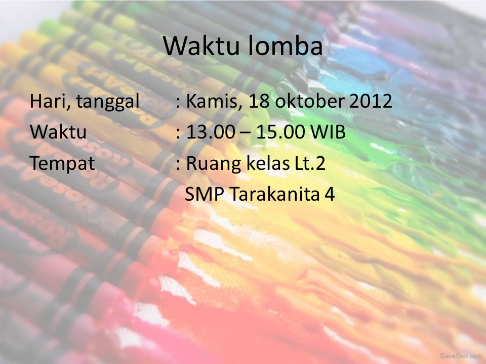 Waktu lomba Hari, tanggal : Kamis, 18 oktober 2012 Waktu: 13.00 – 15.00 WIB Tempat: Ruang kelas Lt.2 SMP Tarakanita 4