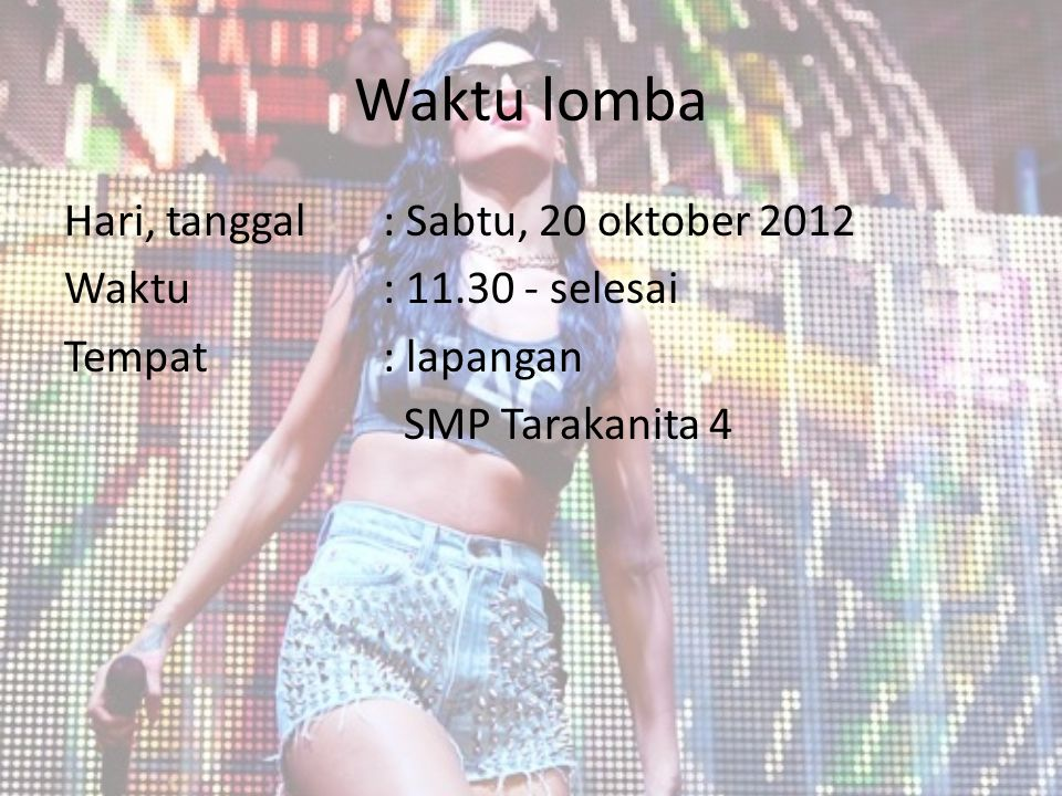Waktu lomba Hari, tanggal : Sabtu, 20 oktober 2012 Waktu: 11.30 - selesai Tempat: lapangan SMP Tarakanita 4