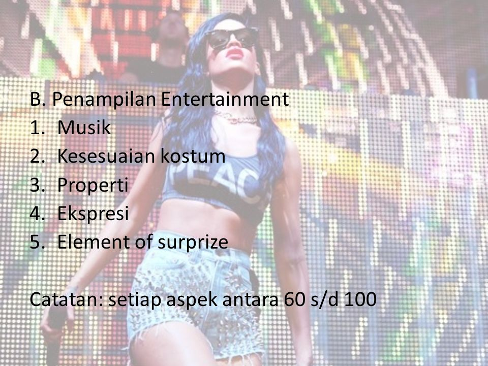 B. Penampilan Entertainment 1.Musik 2.Kesesuaian kostum 3.Properti 4.Ekspresi 5.Element of surprize Catatan: setiap aspek antara 60 s/d 100