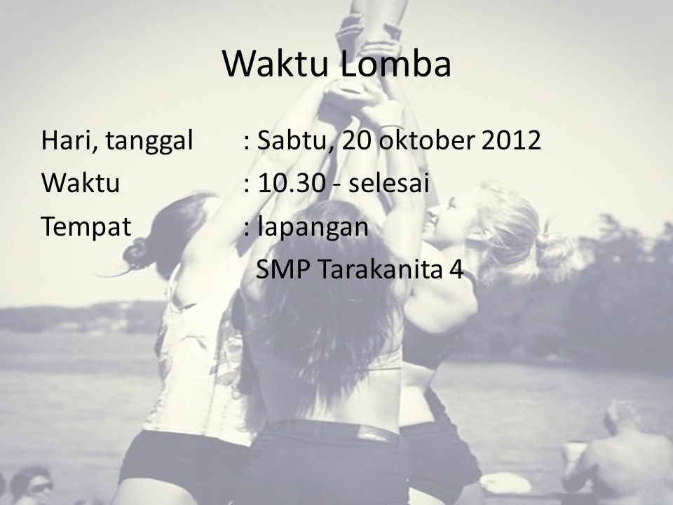 Waktu Lomba Hari, tanggal : Sabtu, 20 oktober 2012 Waktu: 10.30 - selesai Tempat: lapangan SMP Tarakanita 4