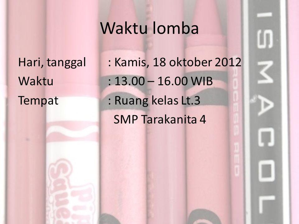 Waktu lomba Hari, tanggal : Kamis, 18 oktober 2012 Waktu: 13.00 – 16.00 WIB Tempat: Ruang kelas Lt.3 SMP Tarakanita 4