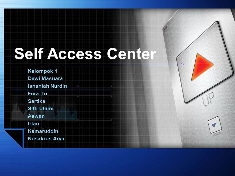 Self Access Center Kelompok 1 Dewi Masuara Isnaniah Nurdin Fera Tri Sartika Sitti Utami Aswan Irfan Kamaruddin Nosakros Arya