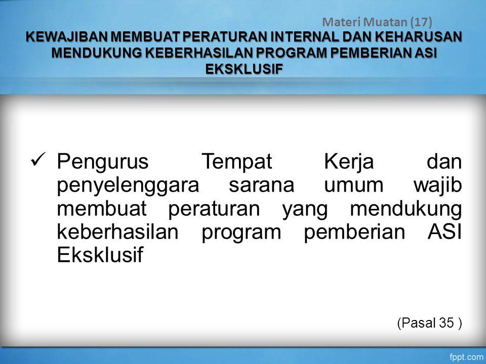 KEWAJIBAN MEMBUAT PERATURAN INTERNAL DAN KEHARUSAN MENDUKUNG KEBERHASILAN PROGRAM PEMBERIAN ASI EKSKLUSIF Pengurus Tempat Kerja dan penyelenggara sarana umum wajib membuat peraturan yang mendukung keberhasilan program pemberian ASI Eksklusif (Pasal 35 ) Materi Muatan (17)