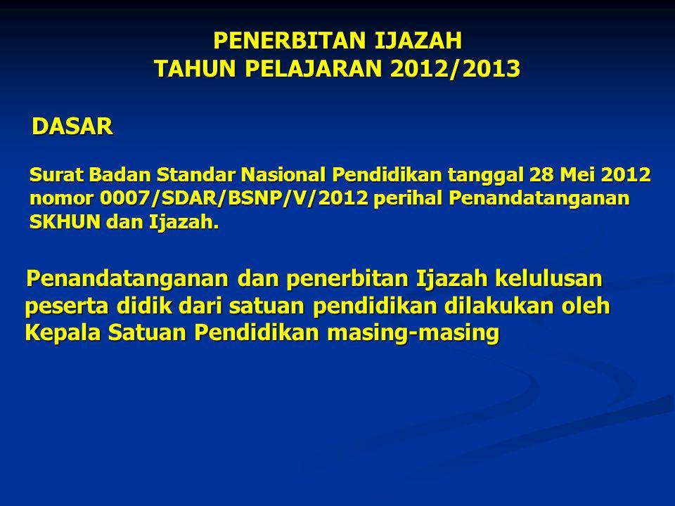 PENERBITAN IJAZAH TAHUN PELAJARAN 2012/2013 DASAR DASAR Surat Badan Standar Nasional Pendidikan tanggal 28 Mei 2012 Surat Badan Standar Nasional Pendi