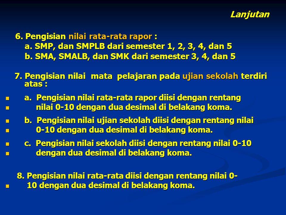 Lanjutan 6. Pengisian nilai rata-rata rapor : 6. Pengisian nilai rata-rata rapor : a. SMP, dan SMPLB dari semester 1, 2, 3, 4, dan 5 a. SMP, dan SMPLB