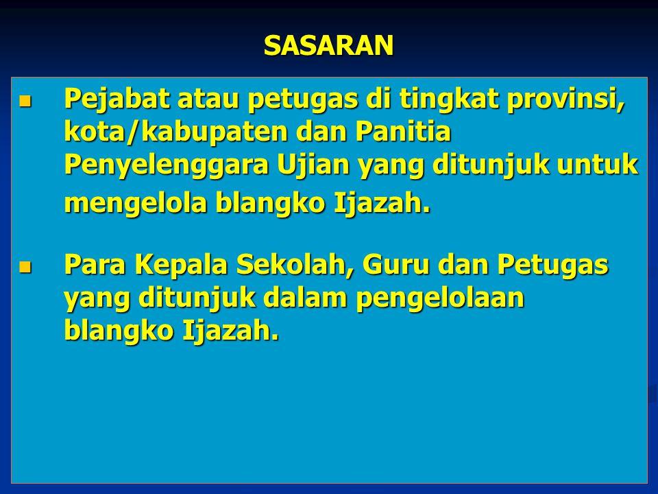 SASARAN Pejabat atau petugas di tingkat provinsi, kota/kabupaten dan Panitia Penyelenggara Ujian yang ditunjuk untuk mengelola blangko Ijazah. Pejabat