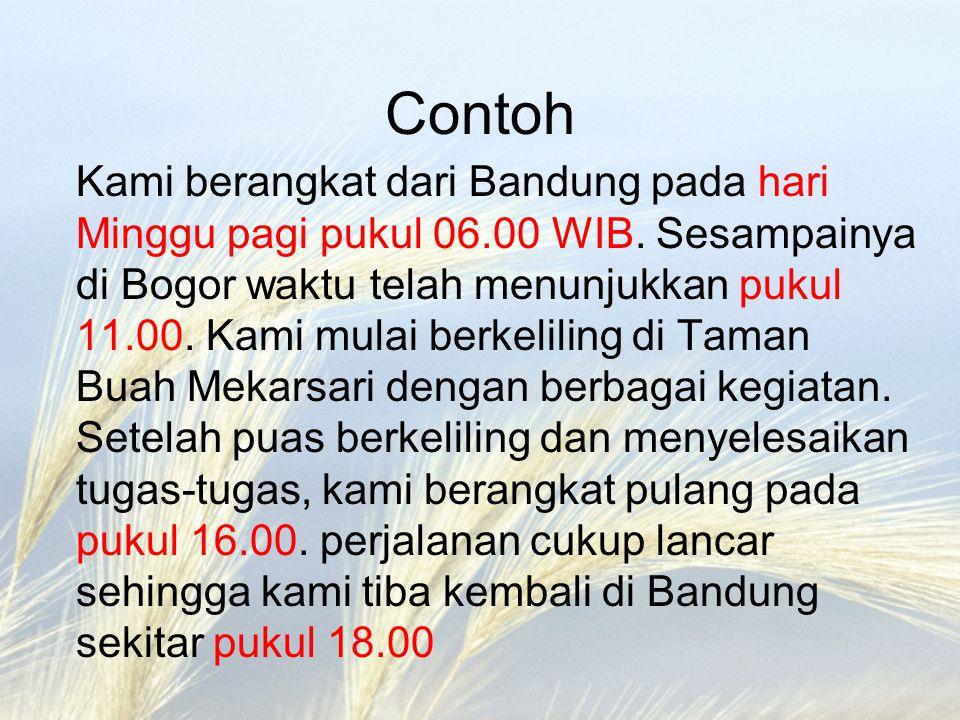Contoh Kami berangkat dari Bandung pada hari Minggu pagi pukul 06.00 WIB. Sesampainya di Bogor waktu telah menunjukkan pukul 11.00. Kami mulai berkeli