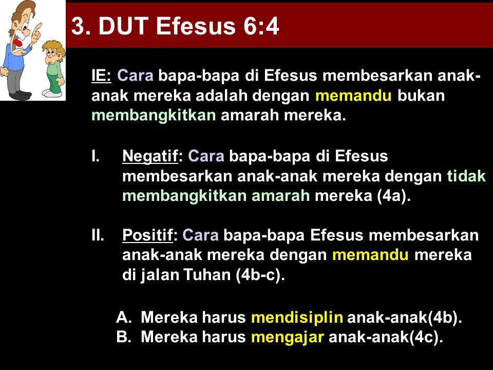 3. DUT Efesus 6:4 I.Negatif: Cara bapa-bapa di Efesus membesarkan anak-anak mereka dengan tidak membangkitkan amarah mereka (4a). II.Positif: Cara bap