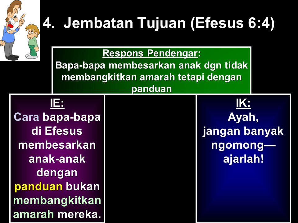 4. Jembatan Tujuan (Efesus 6:4) IE: Cara bapa-bapa di Efesus membesarkan anak-anak dengan panduan bukan membangkitkan amarah mereka. IK: Ayah, jangan
