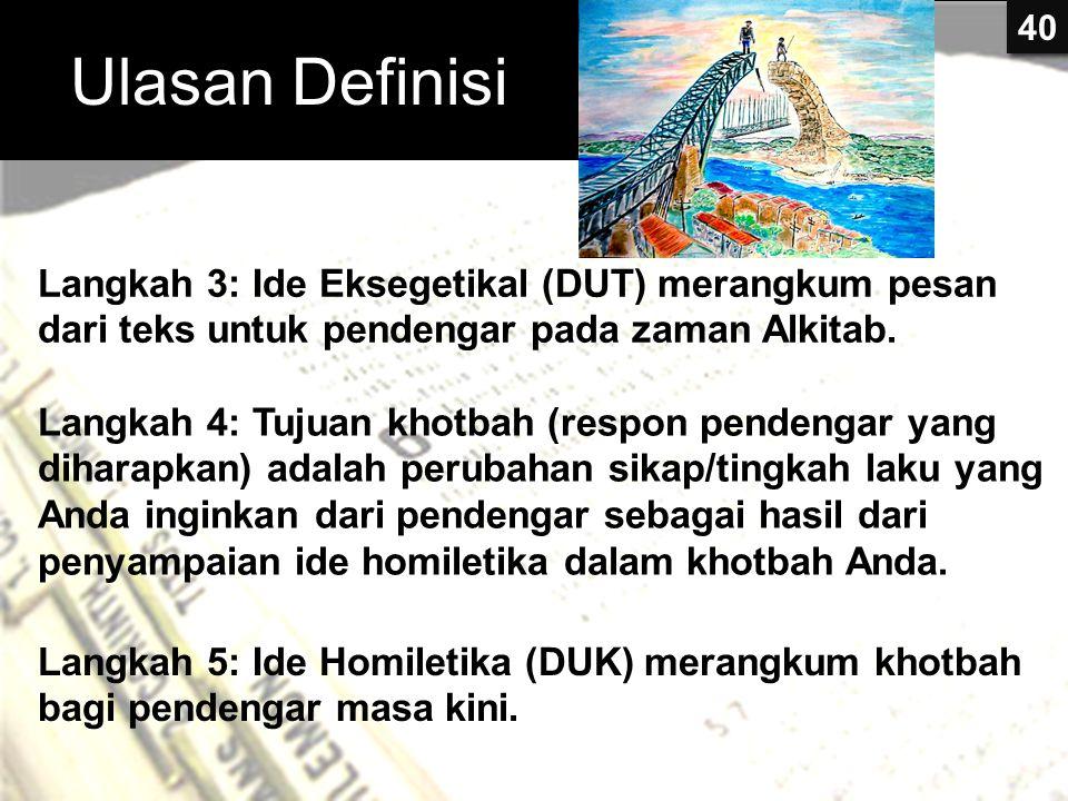 Ulasan Definisi Langkah 3: Ide Eksegetikal (DUT) merangkum pesan dari teks untuk pendengar pada zaman Alkitab. Langkah 4: Tujuan khotbah (respon pende