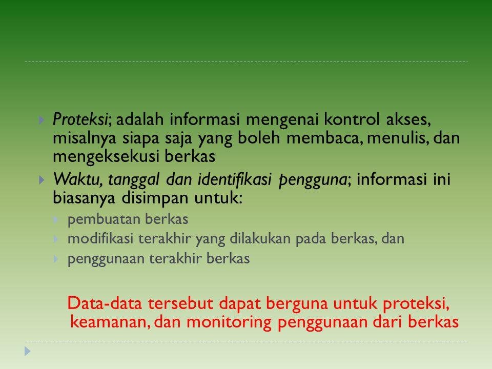  Proteksi; adalah informasi mengenai kontrol akses, misalnya siapa saja yang boleh membaca, menulis, dan mengeksekusi berkas  Waktu, tanggal dan ide