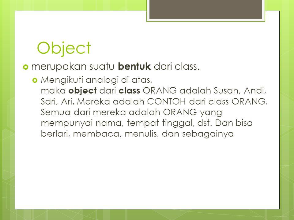Object  merupakan suatu bentuk dari class.  Mengikuti analogi di atas, maka object dari class ORANG adalah Susan, Andi, Sari, Ari. Mereka adalah CON