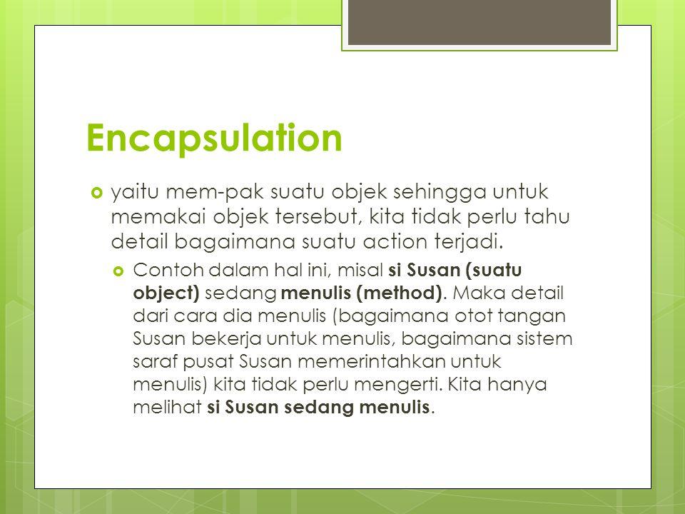 Encapsulation  yaitu mem-pak suatu objek sehingga untuk memakai objek tersebut, kita tidak perlu tahu detail bagaimana suatu action terjadi.  Contoh