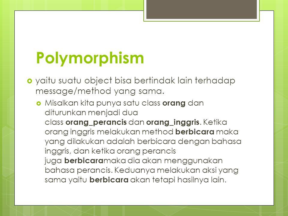 Polymorphism  yaitu suatu object bisa bertindak lain terhadap message/method yang sama.  Misalkan kita punya satu class orang dan diturunkan menjadi