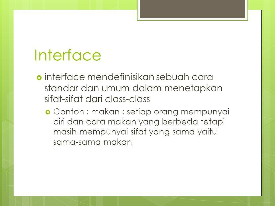 Interface  interface mendefinisikan sebuah cara standar dan umum dalam menetapkan sifat-sifat dari class-class  Contoh : makan : setiap orang mempun