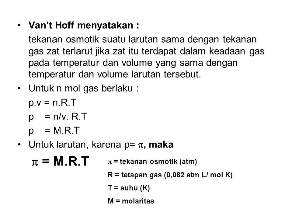 Van't Hoff menyatakan : tekanan osmotik suatu larutan sama dengan tekanan gas zat terlarut jika zat itu terdapat dalam keadaan gas pada temperatur dan volume yang sama dengan temperatur dan volume larutan tersebut.